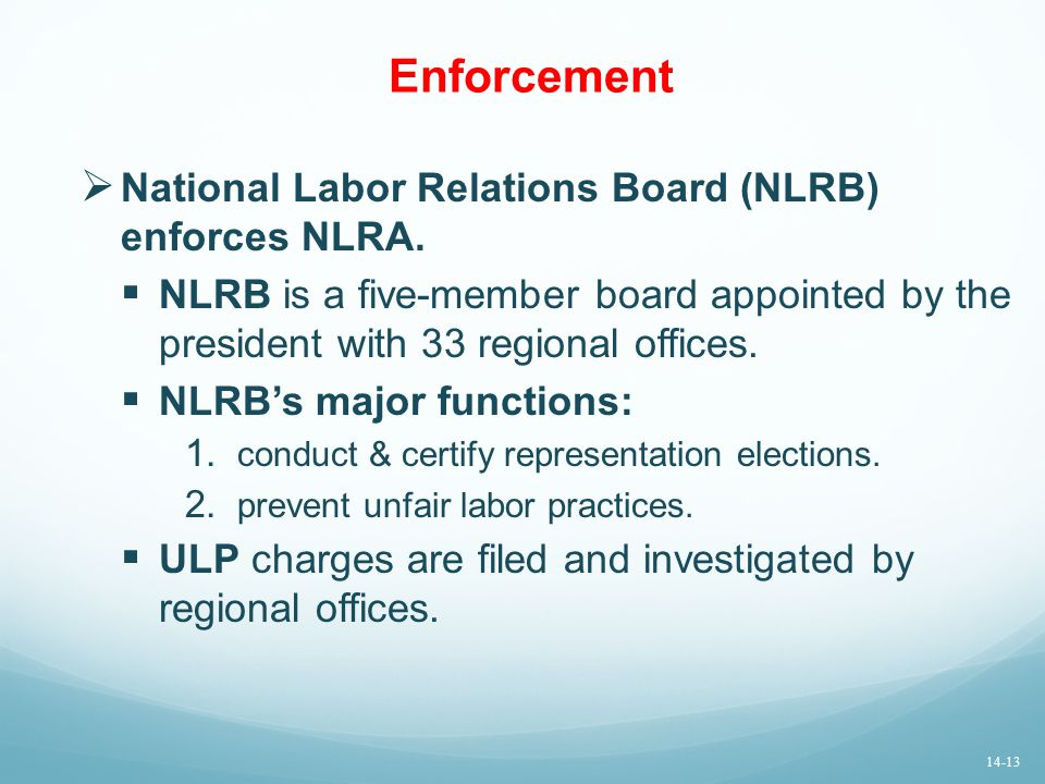Enforcement  National Labor Relations Board (NLRB) enforces NLRA.  NLRB is a five-member board appointed by the president with 33 regional offices.