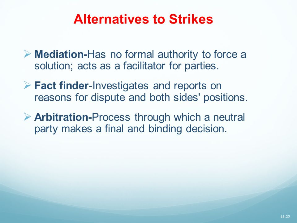 Alternatives to Strikes  Mediation-Has no formal authority to force a solution; acts as a facilitator for parties.  Fact finder-Investigates and rep