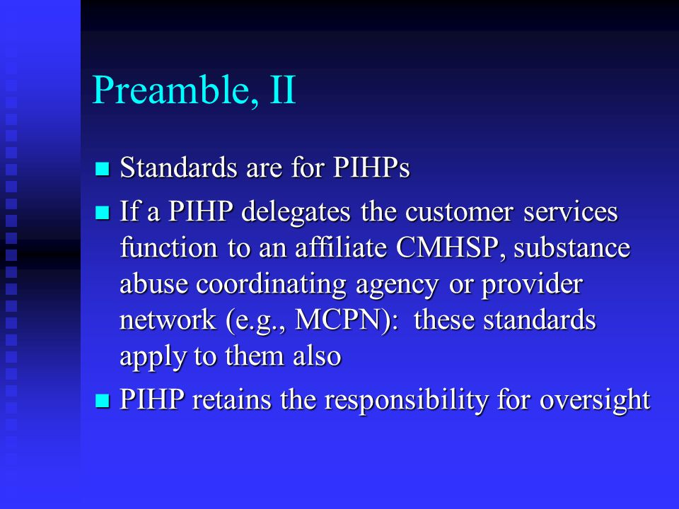 Preamble, II Standards are for PIHPs Standards are for PIHPs If a PIHP delegates the customer services function to an affiliate CMHSP, substance abuse coordinating agency or provider network (e.g., MCPN): these standards apply to them also If a PIHP delegates the customer services function to an affiliate CMHSP, substance abuse coordinating agency or provider network (e.g., MCPN): these standards apply to them also PIHP retains the responsibility for oversight PIHP retains the responsibility for oversight