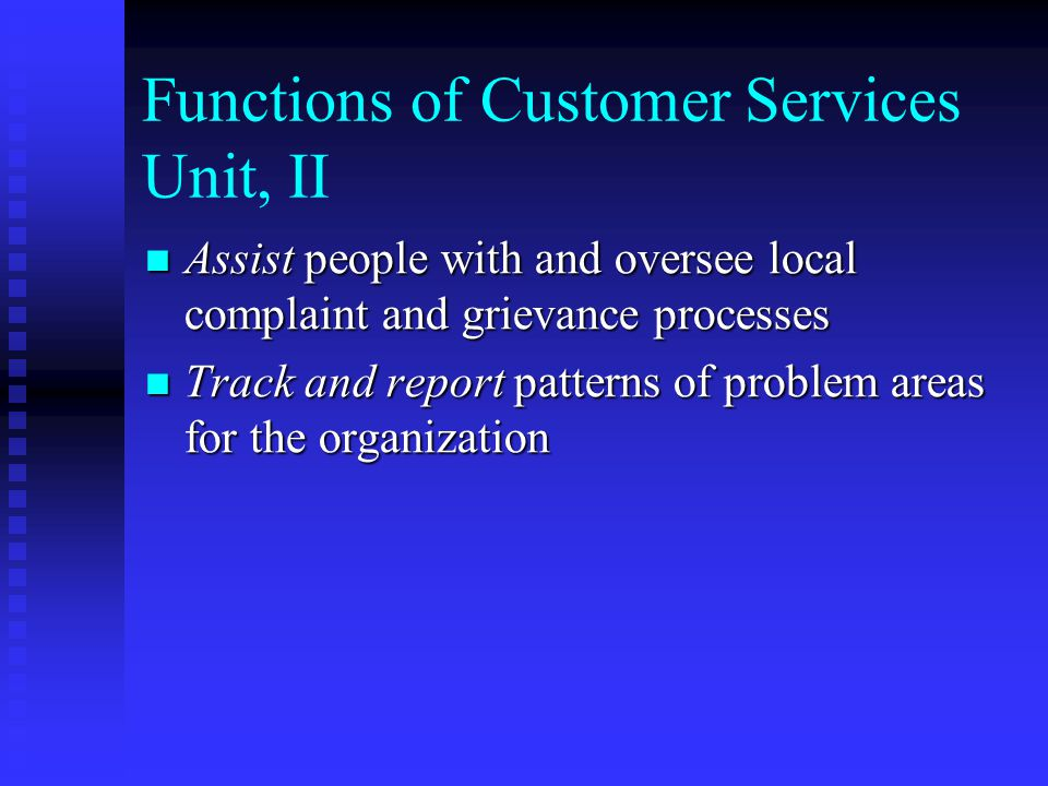 Functions of Customer Services Unit, II Assist people with and oversee local complaint and grievance processes Assist people with and oversee local complaint and grievance processes Track and report patterns of problem areas for the organization Track and report patterns of problem areas for the organization