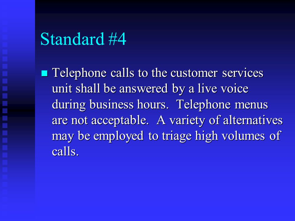 Standard #4 Telephone calls to the customer services unit shall be answered by a live voice during business hours.