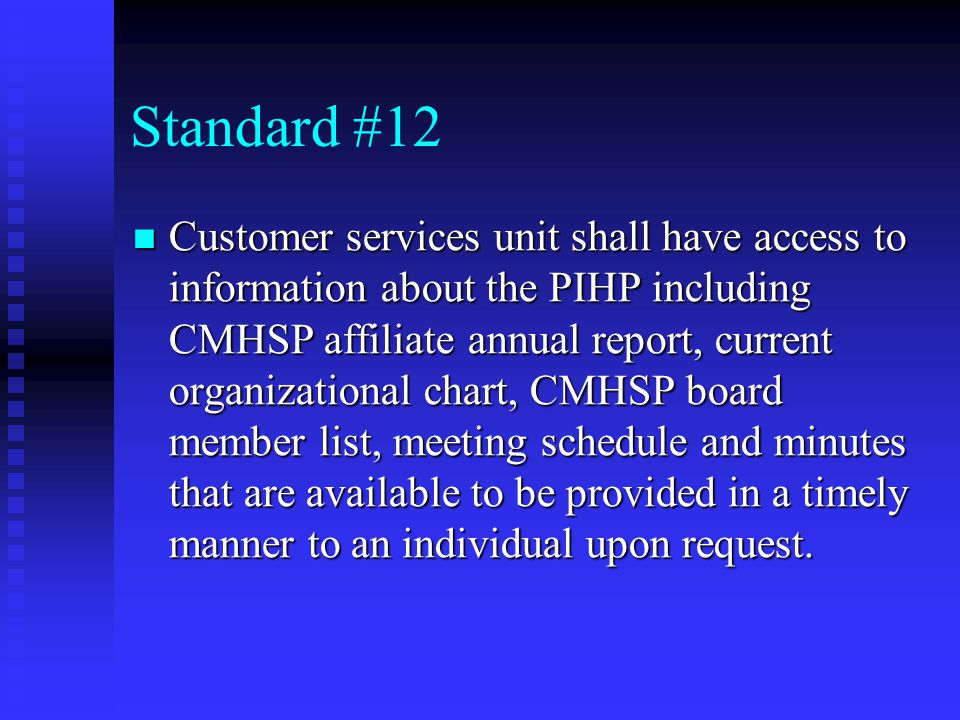 Standard #12 Customer services unit shall have access to information about the PIHP including CMHSP affiliate annual report, current organizational chart, CMHSP board member list, meeting schedule and minutes that are available to be provided in a timely manner to an individual upon request.