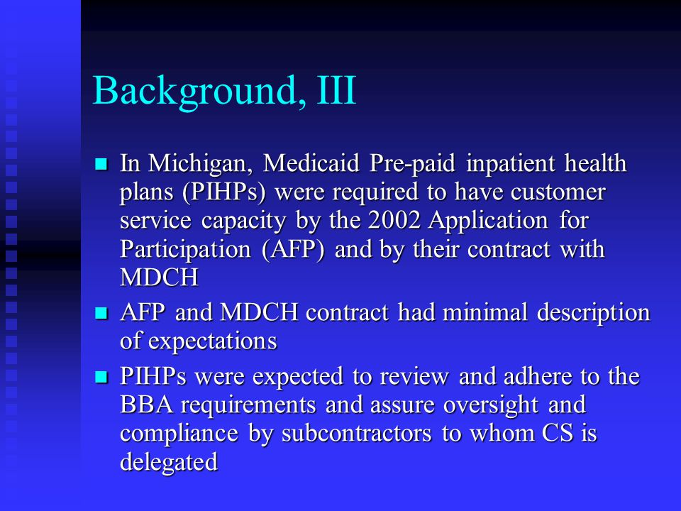 Background, IV The 2004 External Quality Review performed by Health Services Advisory Group (HSAG) found that most PIHPs did not meet the Standard VI Customer Service Standard VII Grievance Process , or Standard VIII Enrollee Rights The 2004 External Quality Review performed by Health Services Advisory Group (HSAG) found that most PIHPs did not meet the Standard VI Customer Service Standard VII Grievance Process , or Standard VIII Enrollee Rights MDCH determined that since this was a wide- spread problem, Michigan standards for how a customer services unit should operate and uniform language for enrollee information should be developed MDCH determined that since this was a wide- spread problem, Michigan standards for how a customer services unit should operate and uniform language for enrollee information should be developed