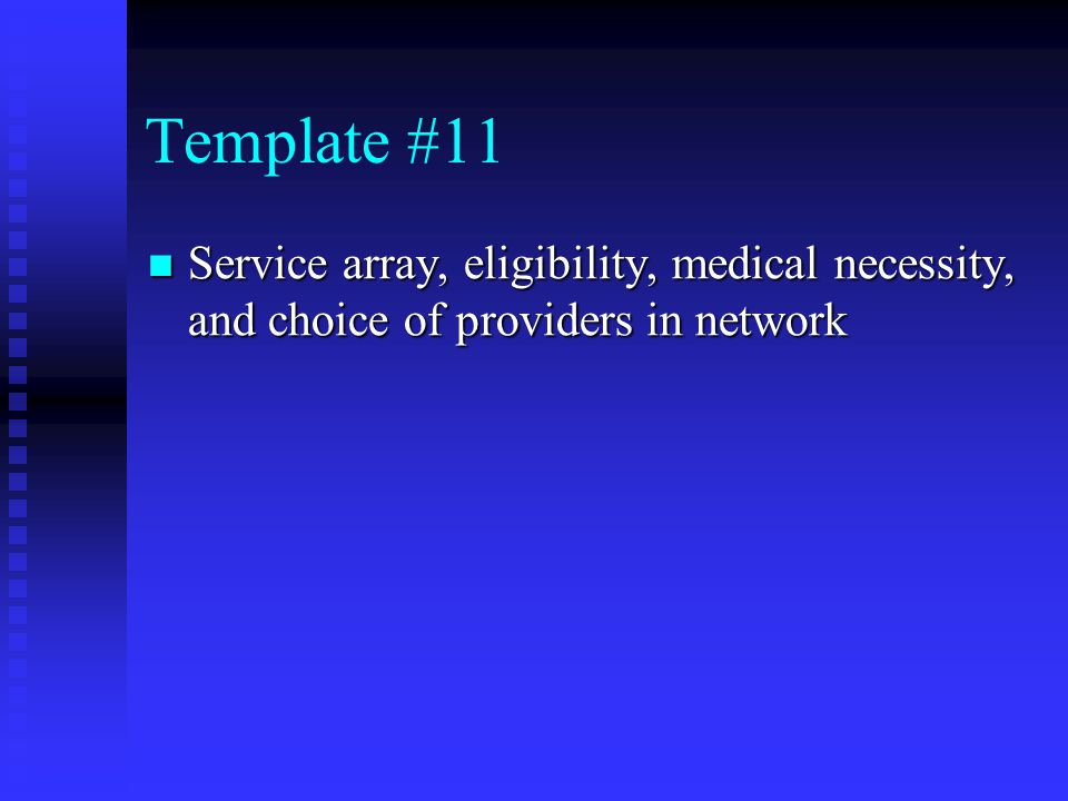 Template #11 Service array, eligibility, medical necessity, and choice of providers in network Service array, eligibility, medical necessity, and choice of providers in network