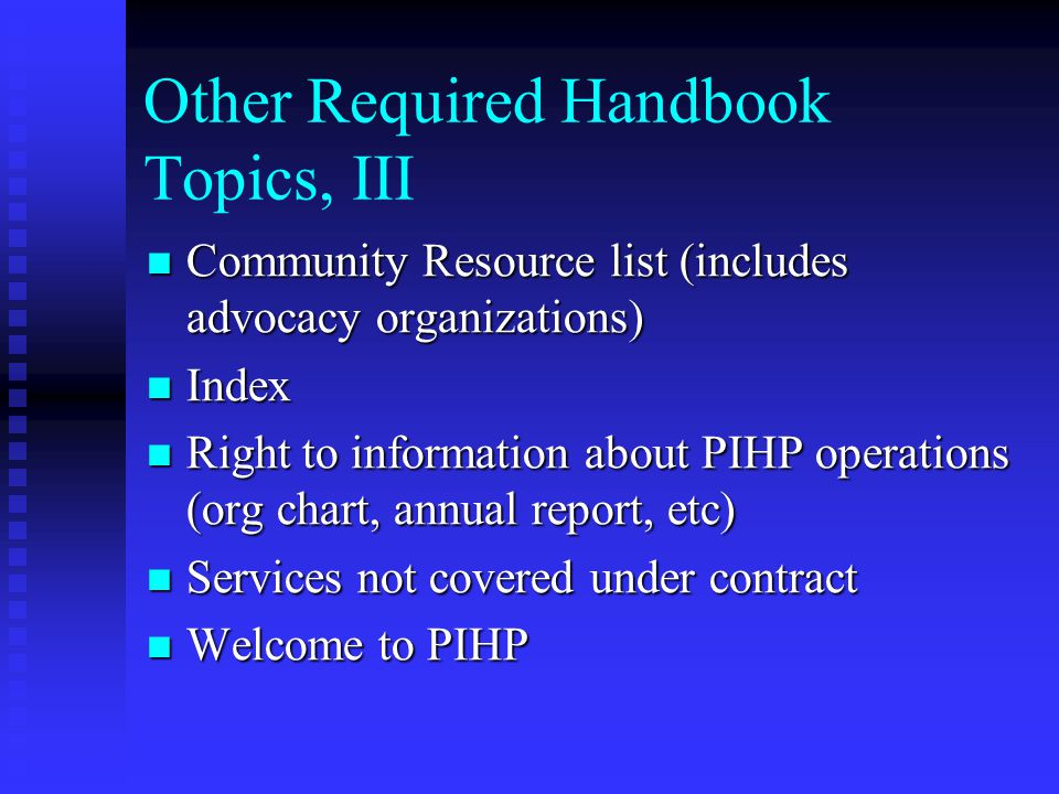 Other Required Handbook Topics, III Community Resource list (includes advocacy organizations) Community Resource list (includes advocacy organizations) Index Index Right to information about PIHP operations (org chart, annual report, etc) Right to information about PIHP operations (org chart, annual report, etc) Services not covered under contract Services not covered under contract Welcome to PIHP Welcome to PIHP