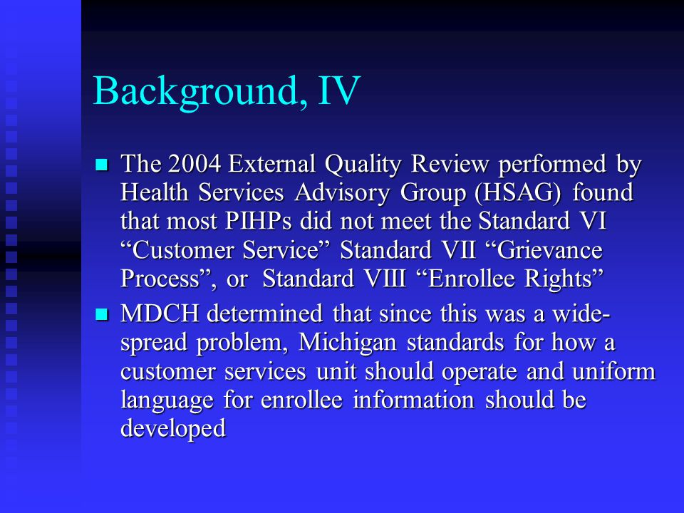 Background, V Process: Process:  Workgroup of the top performers and MDCH staff  Consulted with HSAG  Developed draft standards  Sought input from PIHPs, Recovery Council, Quality Improvement Council and Customer Services staff  Revised per input  Submitted recommendations to Quality Improvement Council: Approved standards on May 31, 2006; approved uniform language on July 26, 2006  Contract and Financial Issues Committee approved July 13, 2006