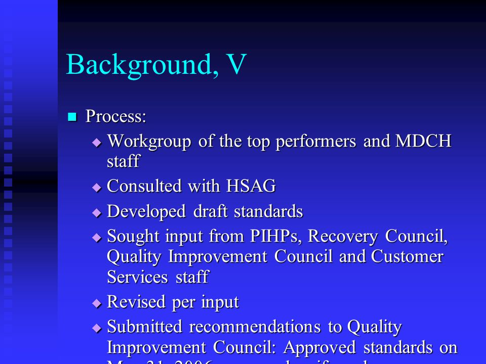 Background, V Process: Process:  Workgroup of the top performers and MDCH staff  Consulted with HSAG  Developed draft standards  Sought input from PIHPs, Recovery Council, Quality Improvement Council and Customer Services staff  Revised per input  Submitted recommendations to Quality Improvement Council: Approved standards on May 31, 2006; approved uniform language on July 26, 2006  Contract and Financial Issues Committee approved July 13, 2006