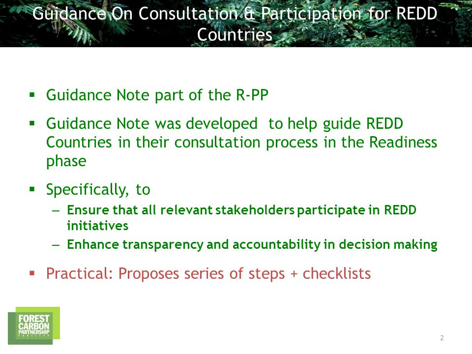  Guidance Note part of the R-PP  Guidance Note was developed to help guide REDD Countries in their consultation process in the Readiness phase  Specifically, to – Ensure that all relevant stakeholders participate in REDD initiatives – Enhance transparency and accountability in decision making  Practical: Proposes series of steps + checklists Guidance On Consultation & Participation for REDD Countries 2