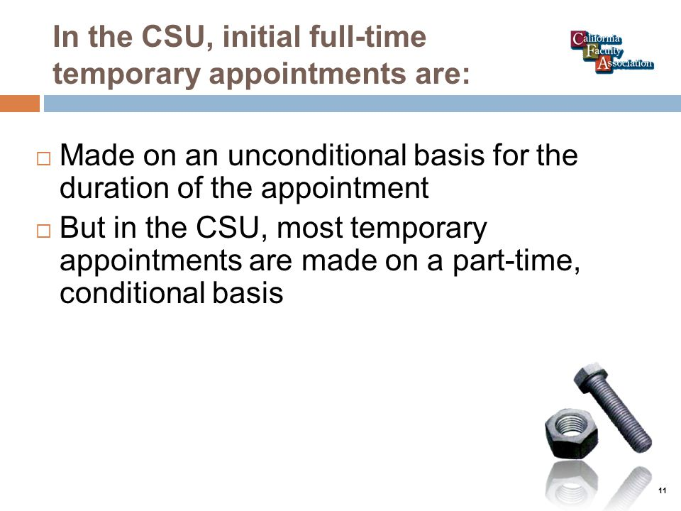 In the CSU, initial full-time temporary appointments are:  Made on an unconditional basis for the duration of the appointment  But in the CSU, most temporary appointments are made on a part-time, conditional basis 11
