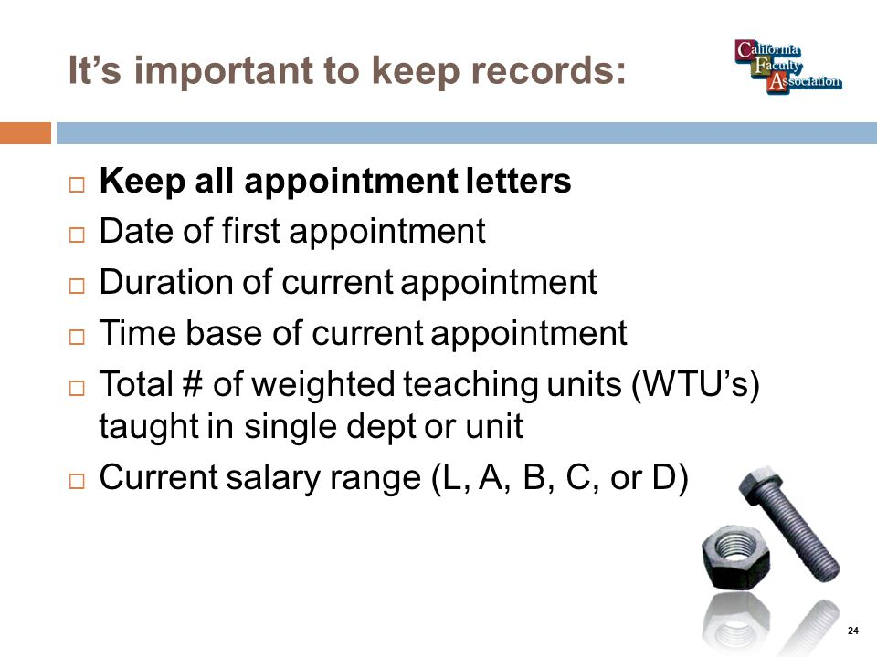It's important to keep records:  Keep all appointment letters  Date of first appointment  Duration of current appointment  Time base of current appointment  Total # of weighted teaching units (WTU's) taught in single dept or unit  Current salary range (L, A, B, C, or D) 24