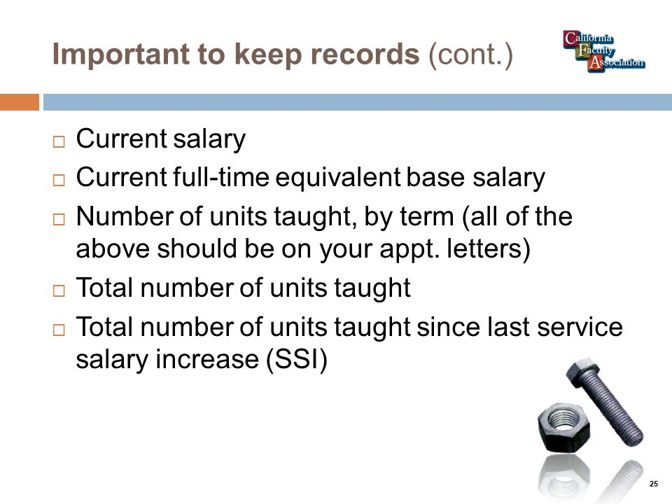 Important to keep records (cont.)  Current salary  Current full-time equivalent base salary  Number of units taught, by term (all of the above should be on your appt.