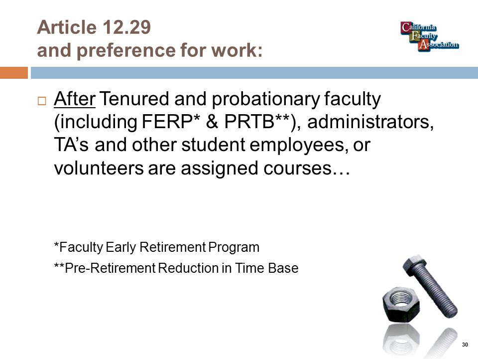 Article 12.29 and preference for work:  After Tenured and probationary faculty (including FERP* & PRTB**), administrators, TA's and other student employees, or volunteers are assigned courses… *Faculty Early Retirement Program **Pre-Retirement Reduction in Time Base 30