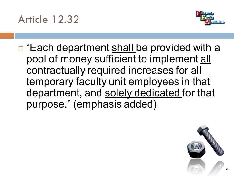 Article 12.32  Each department shall be provided with a pool of money sufficient to implement all contractually required increases for all temporary faculty unit employees in that department, and solely dedicated for that purpose. (emphasis added) 36
