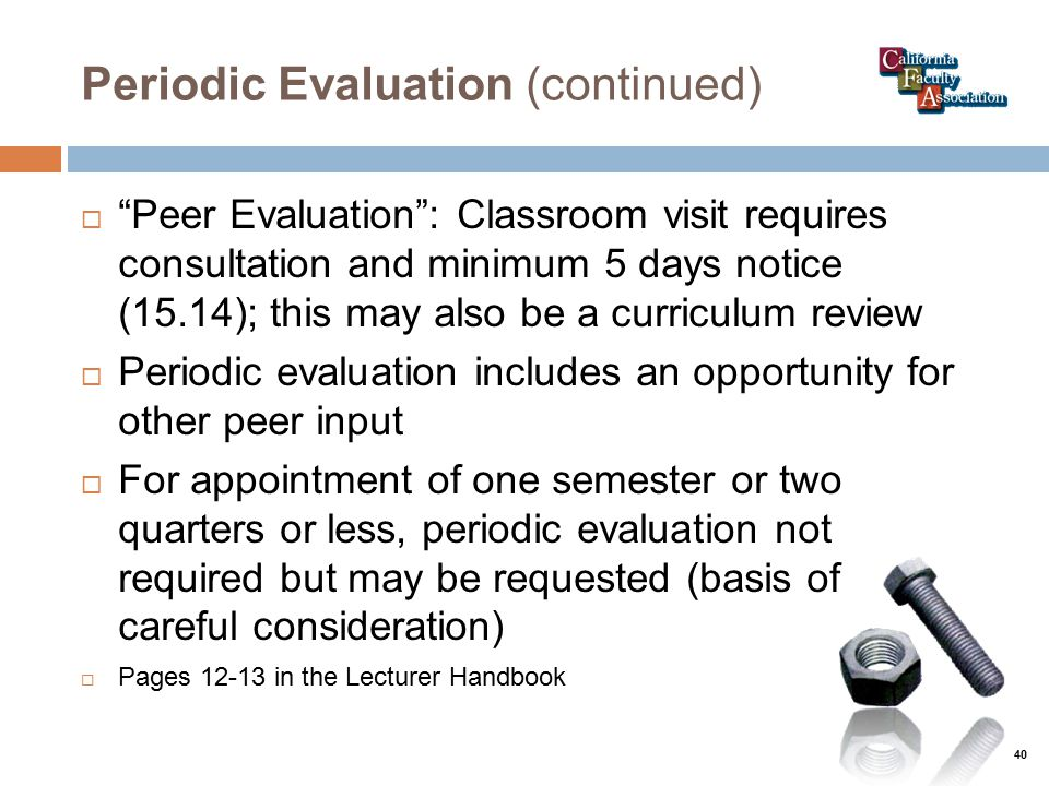 Periodic Evaluation (continued)  Peer Evaluation : Classroom visit requires consultation and minimum 5 days notice (15.14); this may also be a curriculum review  Periodic evaluation includes an opportunity for other peer input  For appointment of one semester or two quarters or less, periodic evaluation not required but may be requested (basis of careful consideration)  Pages 12-13 in the Lecturer Handbook 40