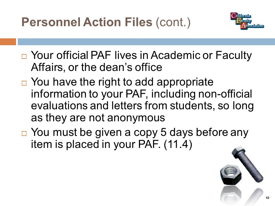 Personnel Action Files (cont.)  Your official PAF lives in Academic or Faculty Affairs, or the dean's office  You have the right to add appropriate information to your PAF, including non-official evaluations and letters from students, so long as they are not anonymous  You must be given a copy 5 days before any item is placed in your PAF.