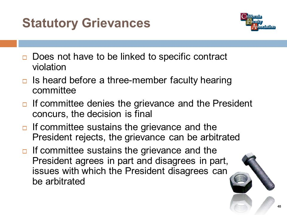 Statutory Grievances  Does not have to be linked to specific contract violation  Is heard before a three-member faculty hearing committee  If committee denies the grievance and the President concurs, the decision is final  If committee sustains the grievance and the President rejects, the grievance can be arbitrated  If committee sustains the grievance and the President agrees in part and disagrees in part, issues with which the President disagrees can be arbitrated 48