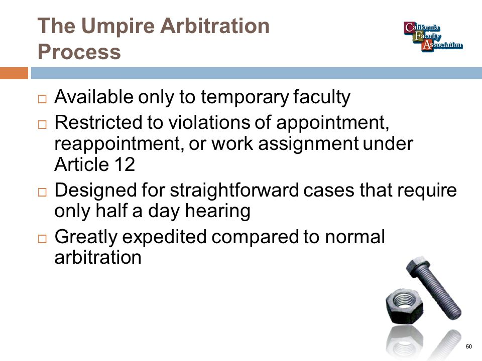 The Umpire Arbitration Process  Available only to temporary faculty  Restricted to violations of appointment, reappointment, or work assignment under Article 12  Designed for straightforward cases that require only half a day hearing  Greatly expedited compared to normal arbitration 50