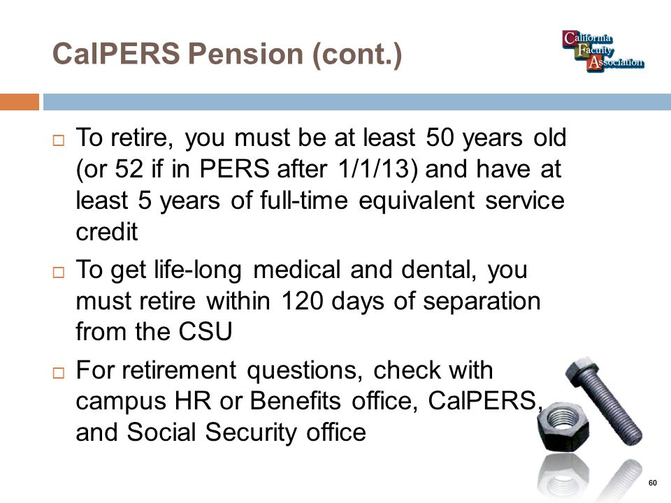 CalPERS Pension (cont.)  To retire, you must be at least 50 years old (or 52 if in PERS after 1/1/13) and have at least 5 years of full-time equivalent service credit  To get life-long medical and dental, you must retire within 120 days of separation from the CSU  For retirement questions, check with campus HR or Benefits office, CalPERS, and Social Security office 60