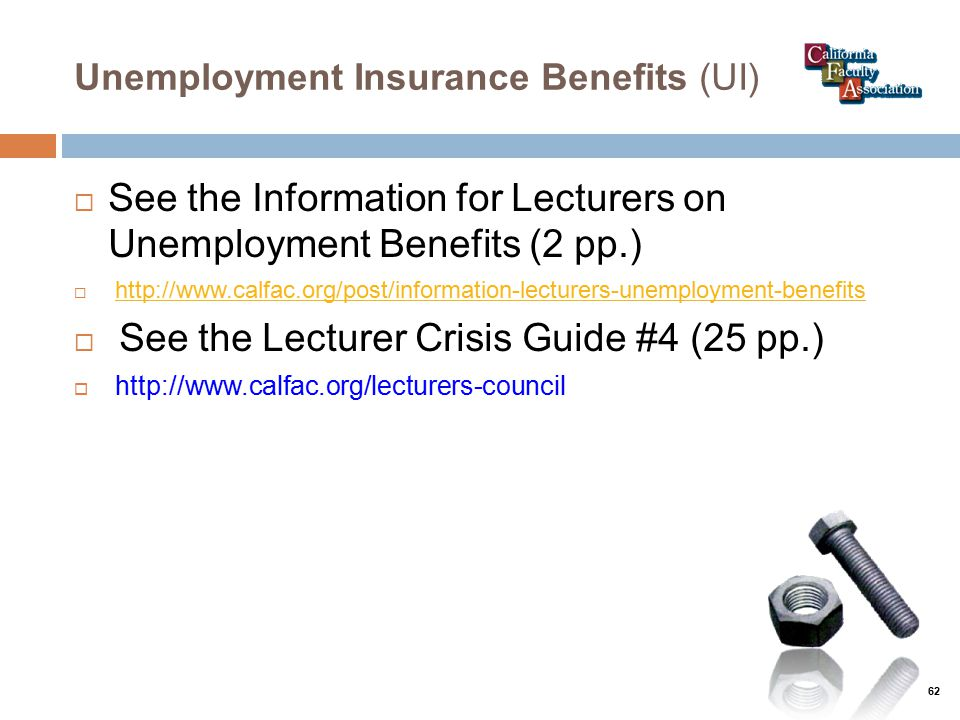 Unemployment Insurance Benefits (UI)  See the Information for Lecturers on Unemployment Benefits (2 pp.)  http://www.calfac.org/post/information-lecturers-unemployment-benefitshttp://www.calfac.org/post/information-lecturers-unemployment-benefits  See the Lecturer Crisis Guide #4 (25 pp.)  http://www.calfac.org/lecturers-council 62