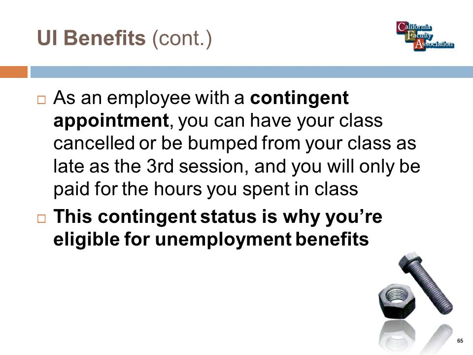 UI Benefits (cont.)  As an employee with a contingent appointment, you can have your class cancelled or be bumped from your class as late as the 3rd session, and you will only be paid for the hours you spent in class  This contingent status is why you're eligible for unemployment benefits 65