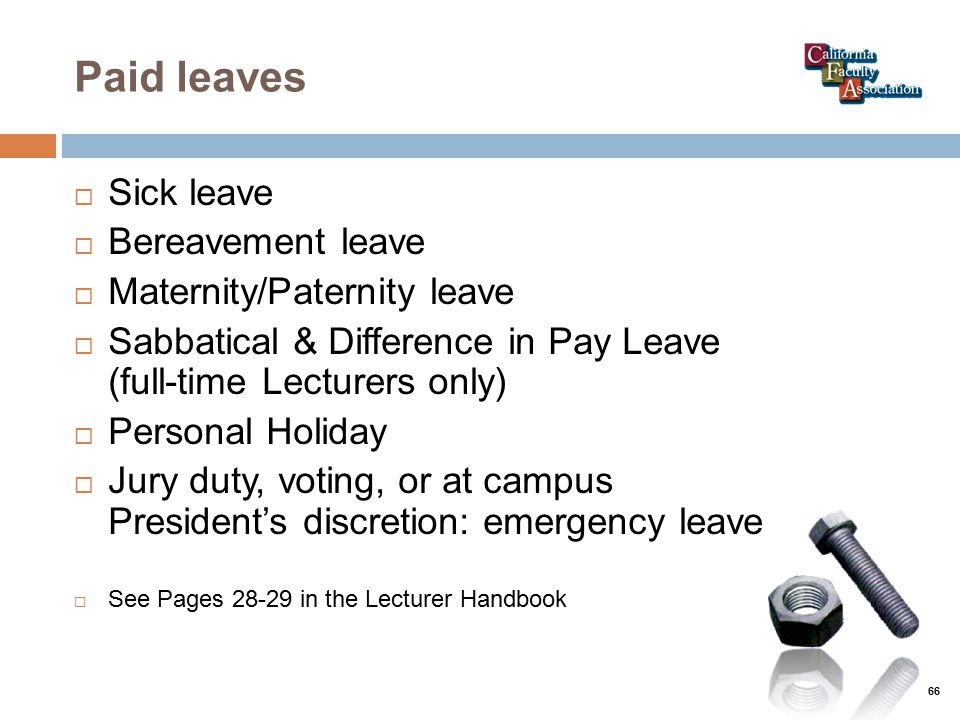 Paid leaves  Sick leave  Bereavement leave  Maternity/Paternity leave  Sabbatical & Difference in Pay Leave (full-time Lecturers only)  Personal Holiday  Jury duty, voting, or at campus President's discretion: emergency leave  See Pages 28-29 in the Lecturer Handbook 66