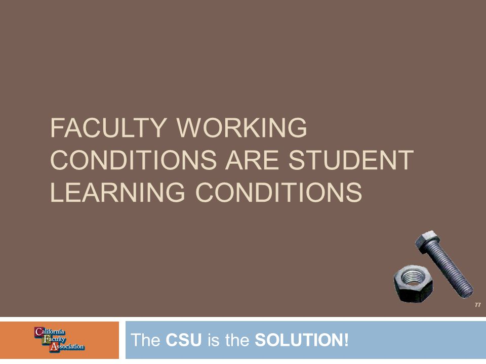 FACULTY WORKING CONDITIONS ARE STUDENT LEARNING CONDITIONS The CSU is the SOLUTION! 77