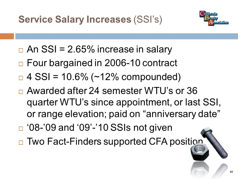 Service Salary Increases (SSI's)  An SSI = 2.65% increase in salary  Four bargained in 2006-10 contract  4 SSI = 10.6% (~12% compounded)  Awarded after 24 semester WTU's or 36 quarter WTU's since appointment, or last SSI, or range elevation; paid on anniversary date  '08-'09 and '09'-'10 SSIs not given  Two Fact-Finders supported CFA position 81