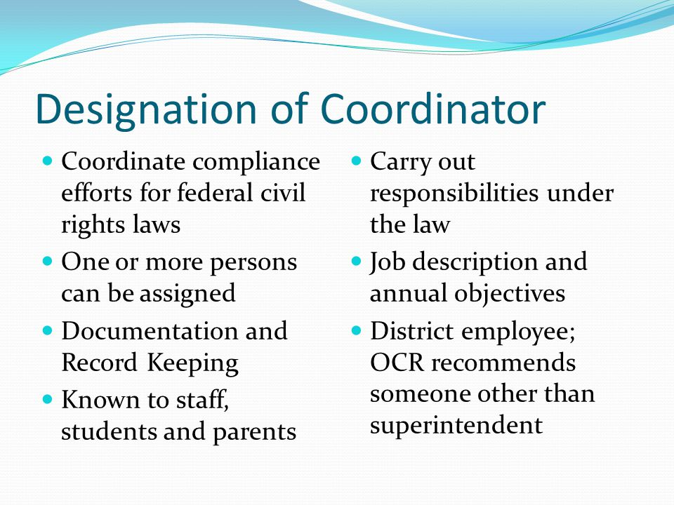 Designation of Coordinator Coordinate compliance efforts for federal civil rights laws One or more persons can be assigned Documentation and Record Ke