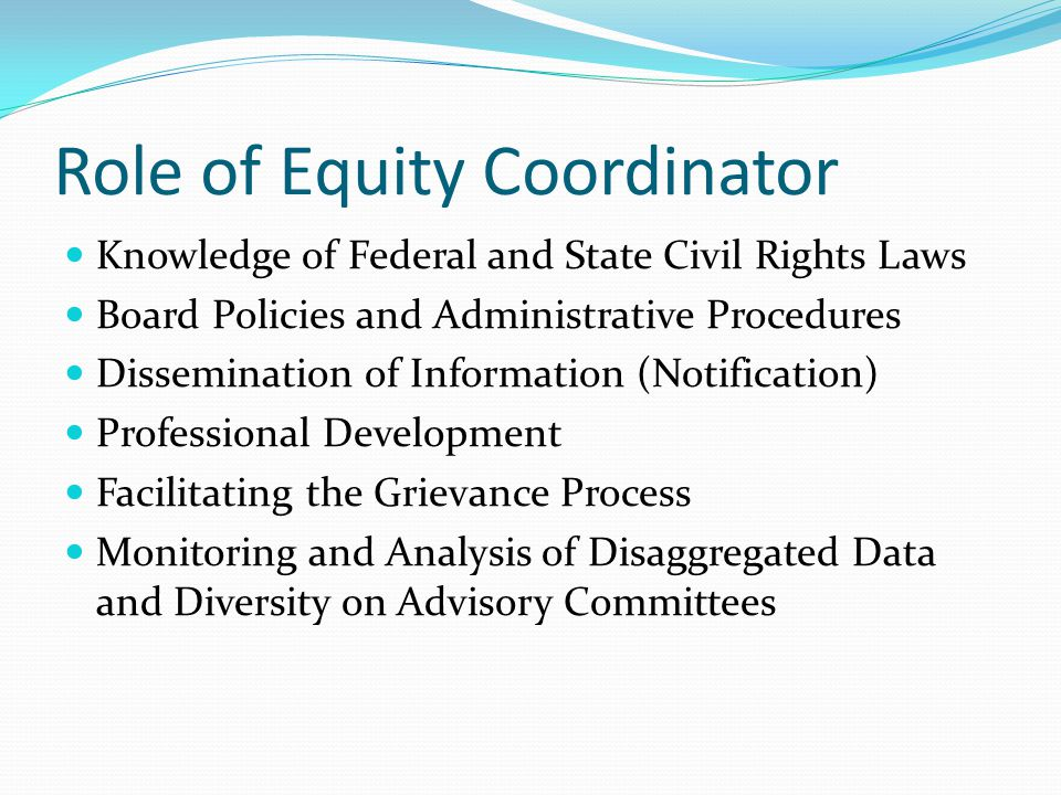 Role of Equity Coordinator Knowledge of Federal and State Civil Rights Laws Board Policies and Administrative Procedures Dissemination of Information