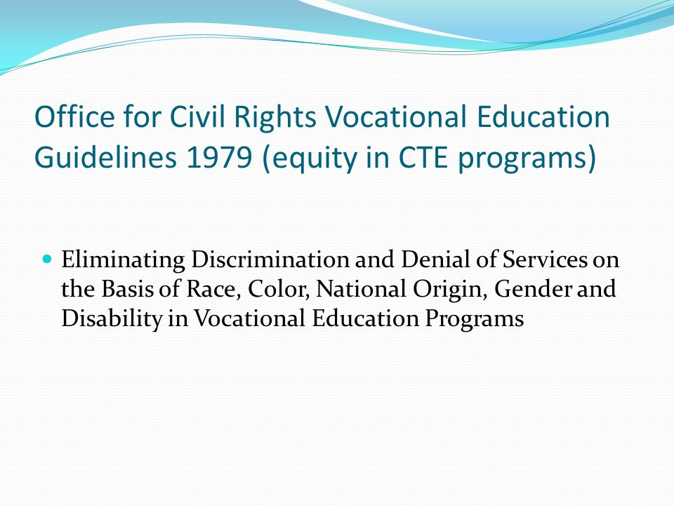 Office for Civil Rights Vocational Education Guidelines 1979 (equity in CTE programs) Eliminating Discrimination and Denial of Services on the Basis o