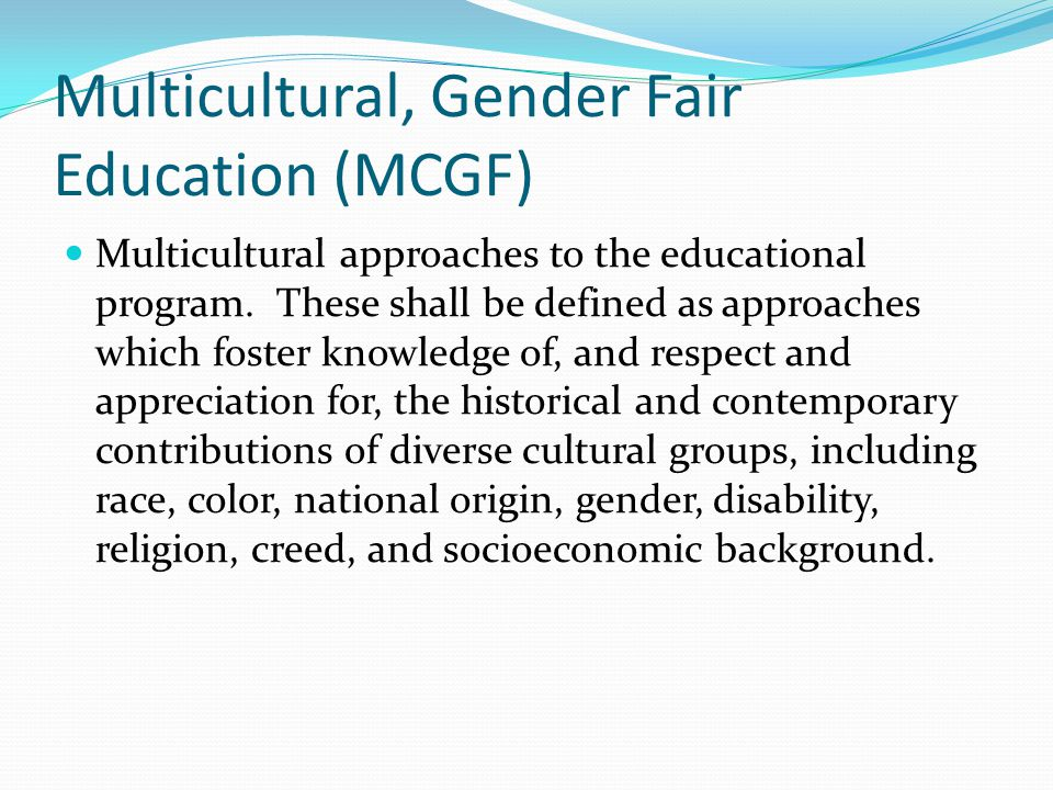 Multicultural, Gender Fair Education (MCGF) Multicultural approaches to the educational program. These shall be defined as approaches which foster kno