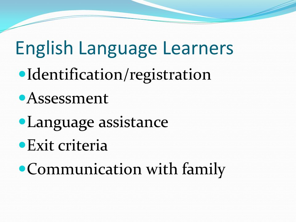 English Language Learners Identification/registration Assessment Language assistance Exit criteria Communication with family