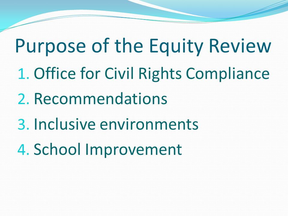 Purpose of the Equity Review 1. Office for Civil Rights Compliance 2. Recommendations 3. Inclusive environments 4. School Improvement