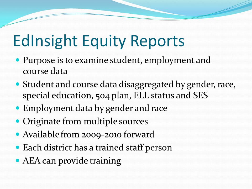 EdInsight Equity Reports Purpose is to examine student, employment and course data Student and course data disaggregated by gender, race, special educ