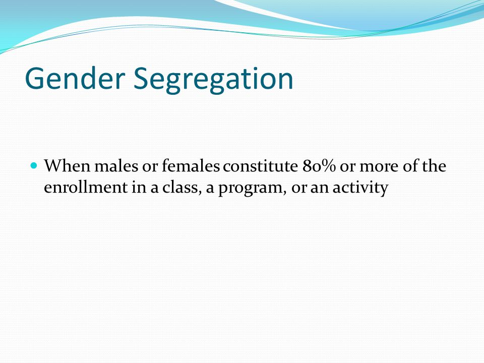 Gender Segregation When males or females constitute 80% or more of the enrollment in a class, a program, or an activity