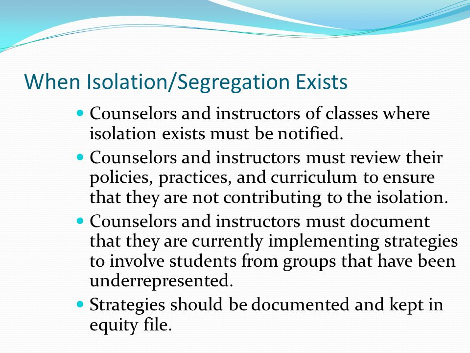 When Isolation/Segregation Exists Counselors and instructors of classes where isolation exists must be notified. Counselors and instructors must revie