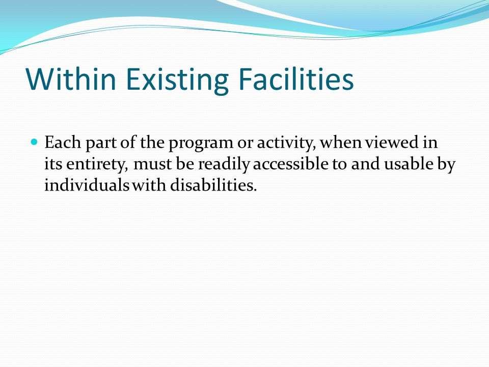 Within Existing Facilities Each part of the program or activity, when viewed in its entirety, must be readily accessible to and usable by individuals