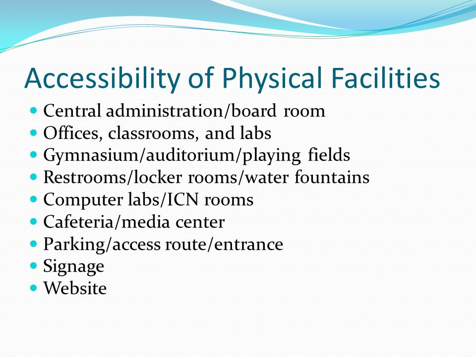 Accessibility of Physical Facilities Central administration/board room Offices, classrooms, and labs Gymnasium/auditorium/playing fields Restrooms/loc