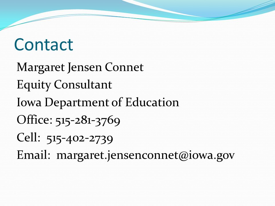 Contact Margaret Jensen Connet Equity Consultant Iowa Department of Education Office: 515-281-3769 Cell: 515-402-2739 Email: margaret.jensenconnet@iow