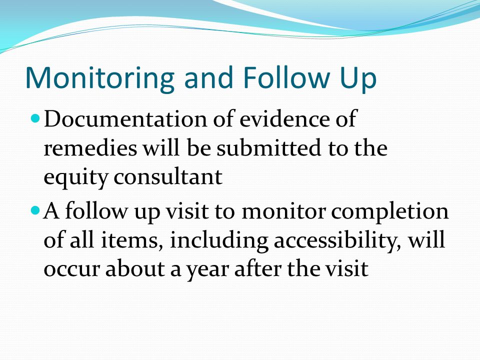 Monitoring and Follow Up Documentation of evidence of remedies will be submitted to the equity consultant A follow up visit to monitor completion of a