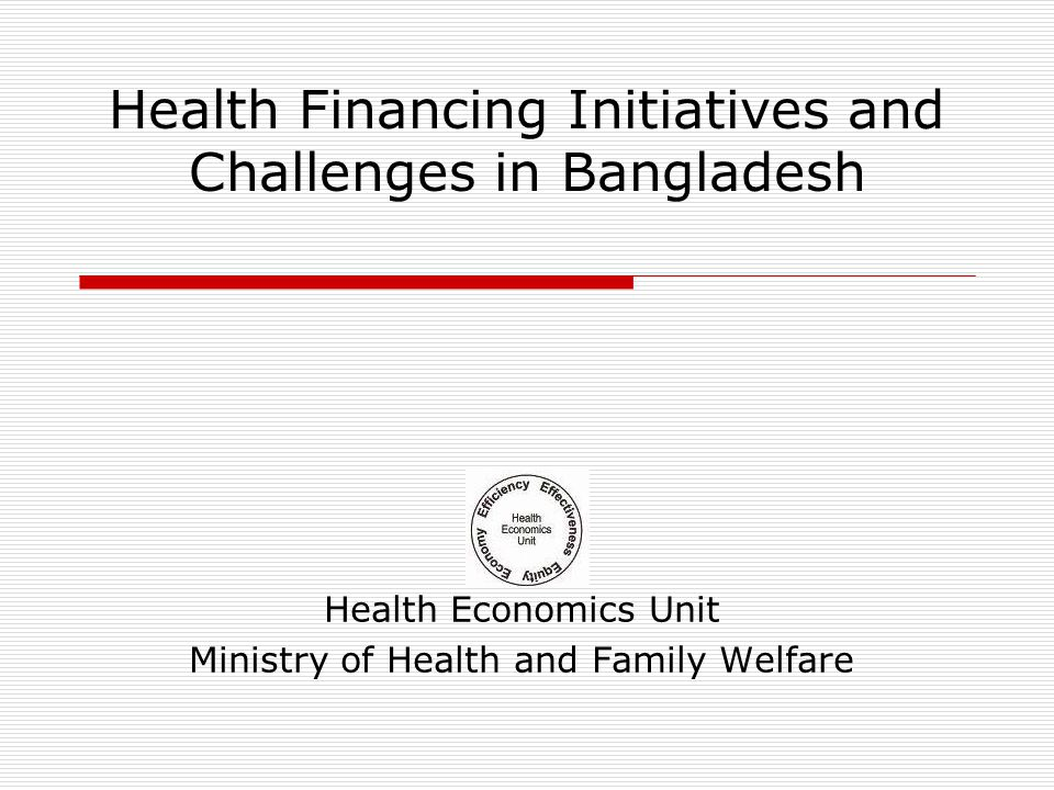 Health Financing Initiatives and Challenges in Bangladesh Health Economics Unit Ministry of Health and Family Welfare