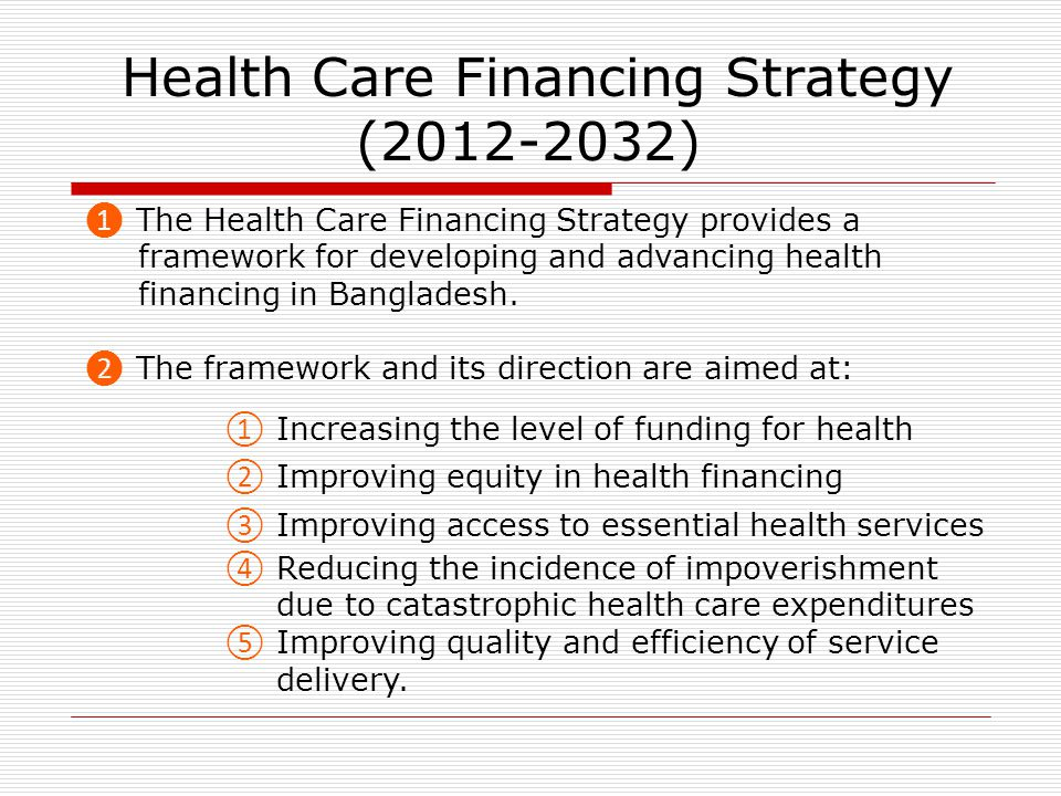 Health Care Financing Strategy (2012-2032) ❶ The Health Care Financing Strategy provides a framework for developing and advancing health financing in Bangladesh.