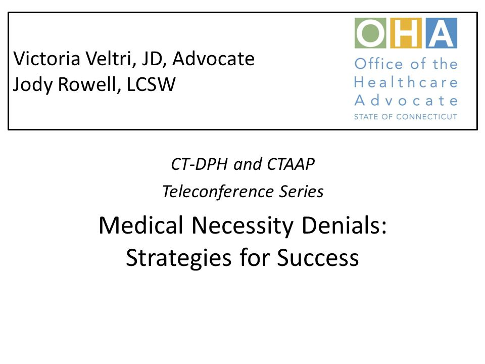 Victoria Veltri, JD, Advocate Jody Rowell, LCSW CT-DPH and CTAAP Teleconference Series Medical Necessity Denials: Strategies for Success