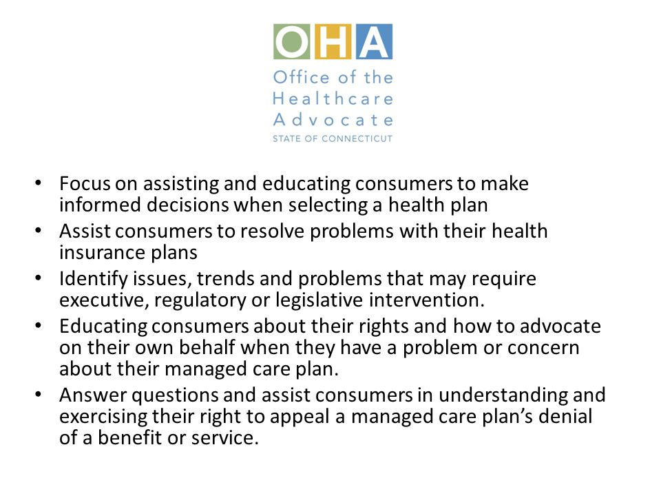 Focus on assisting and educating consumers to make informed decisions when selecting a health plan Assist consumers to resolve problems with their health insurance plans Identify issues, trends and problems that may require executive, regulatory or legislative intervention.
