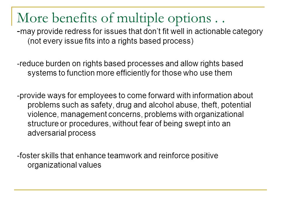 More benefits of multiple options.. - may provide redress for issues that don't fit well in actionable category (not every issue fits into a rights ba