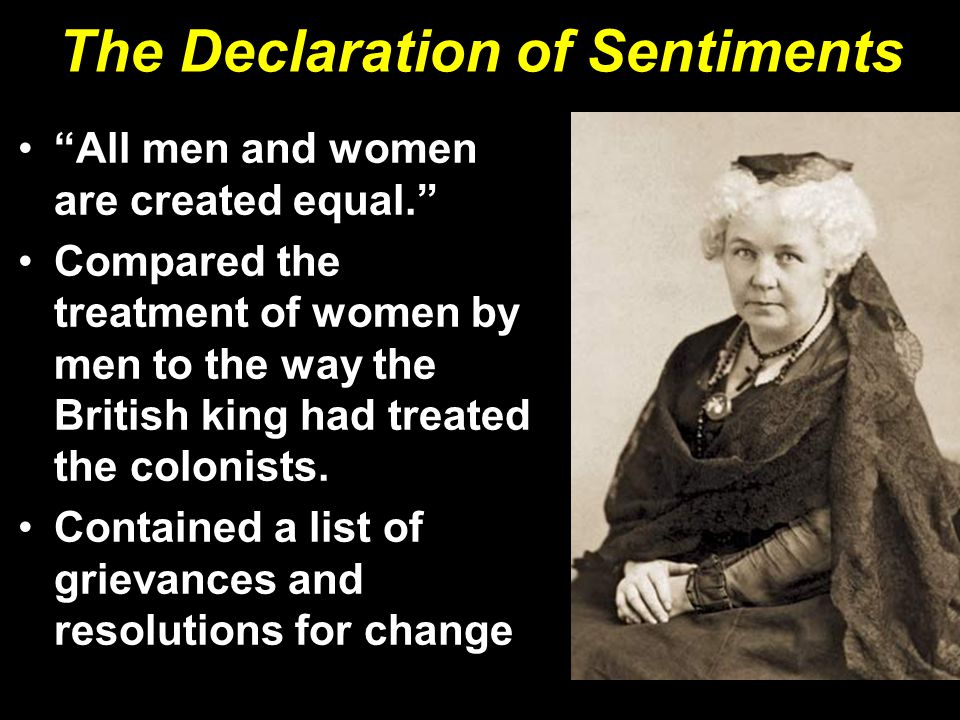 The Declaration of Sentiments All men and women are created equal. Compared the treatment of women by men to the way the British king had treated the colonists.