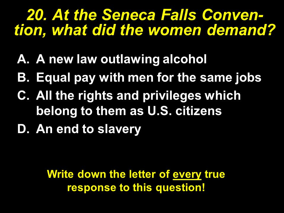 20. At the Seneca Falls Conven- tion, what did the women demand? A.A new law outlawing alcohol B.Equal pay with men for the same jobs C.All the rights