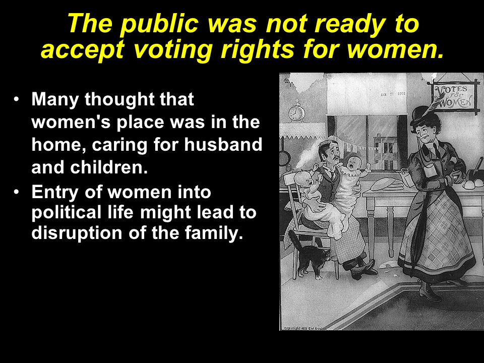The public was not ready to accept voting rights for women. Many thought that women's place was in the home, caring for husband and children. Entry of