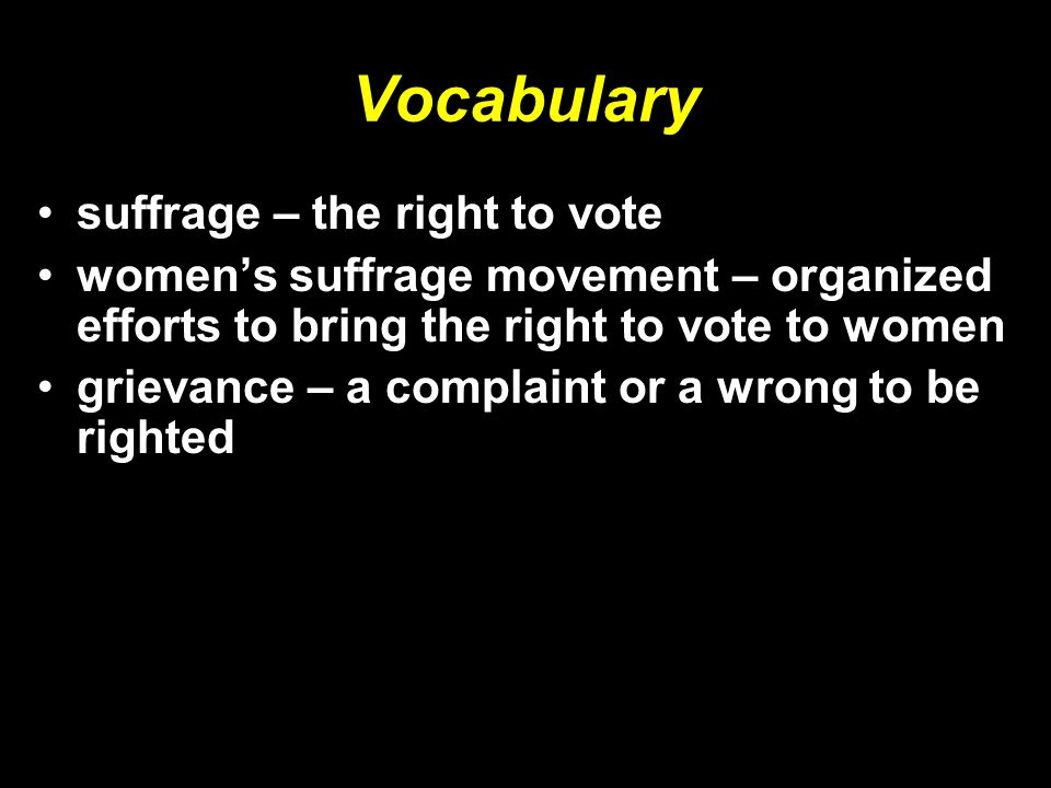 Vocabulary suffrage – the right to vote women's suffrage movement – organized efforts to bring the right to vote to women grievance – a complaint or a wrong to be righted