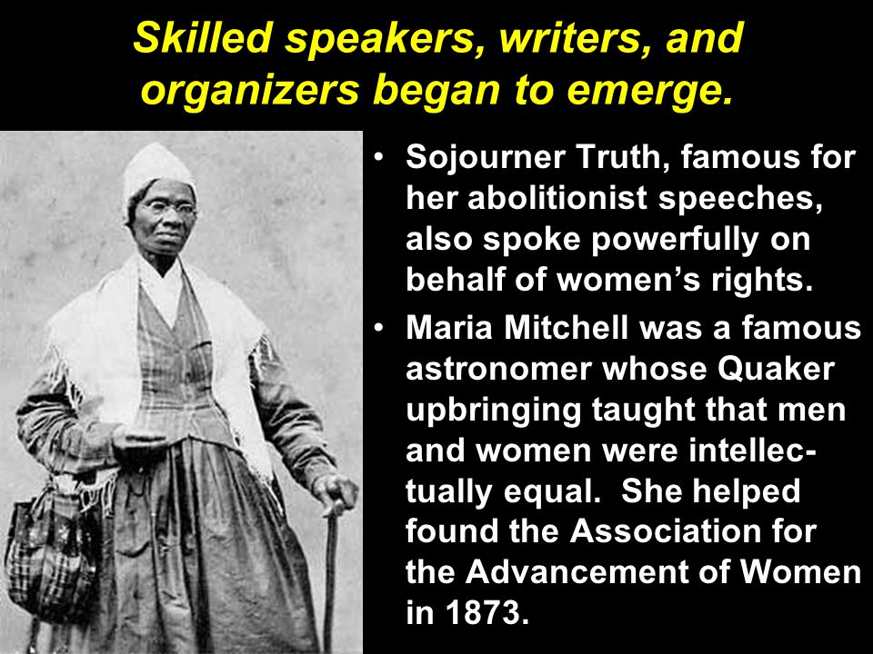 Skilled speakers, writers, and organizers began to emerge. Sojourner Truth, famous for her abolitionist speeches, also spoke powerfully on behalf of w